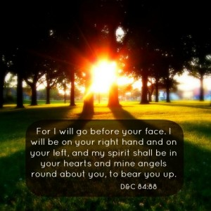 For I will go before your face. I will be on your right hand and on your left, and my spirit shall be in your hearts and mine angels round about you, to bear you up.