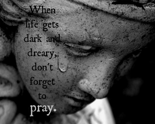 When life gets dark and dreary, don't forget to pray.