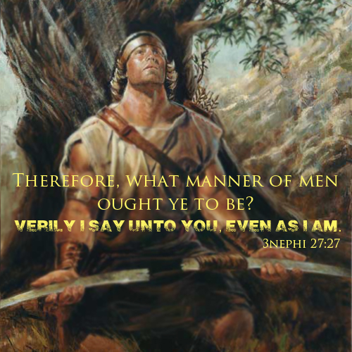 Therefore, what manner of men ought ye to be? Verily I say unto you even as I am - 3 nephi 27:27